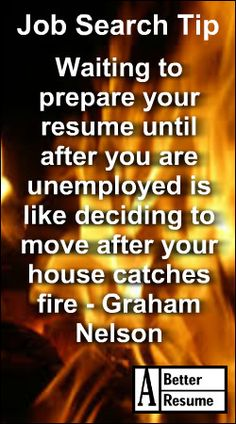 Job Search Tip - Waiting to prepare your resume until after you lose your job is like deciding to move after your house catches fire - Graham Nelson #job #resume #employment