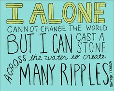 """I alone cannot change the world, but I can cast a stone across the water to create many ripples."" Mother Teresa Something I REALLY need to remember. Great Quotes, Quotes To Live By, Me Quotes, Motivational Quotes, Inspirational Quotes, Choir Quotes, Change The World Quotes, Famous Quotes, Qoutes"