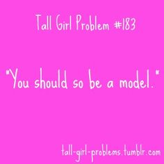 It's so frustrating when people say it, because you know they're only saying it because of you're height, not because you're actually pretty.