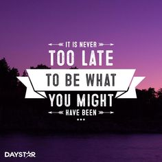 It is never too late to be what you might have been. [Daystar.com]