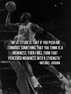 micheal jordan quotes motivation my attitude is that if you push me towards something that you think is a weakness, then i will turn that perceived weakness into a Daily Quotes, Great Quotes, Quotes To Live By, Life Quotes, Wisdom Quotes, Michael Jordan Quotes, Player Quotes, Basketball Motivation, Athlete Quotes