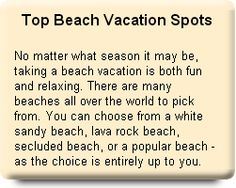 Top Beach Vacation Spots No matter what season it may be, taking a beach vacation is both fun and relaxing. There are many beaches all over the world to pick from. You can choose from a white sandy beach, lava rock beach, secluded beach, or a popular beach – as the choice is entirely up to you.