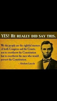 """REMEMBER ALWAYS: """"We the people are the rightful masters of both Congress and the Courts, not to overthrow the Constitution but to overthrow the men who would pervert the Constitution. Quotable Quotes, Wisdom Quotes, True Quotes, Great Quotes, Quotes To Live By, Motivational Quotes, Inspirational Quotes, Peace Quotes, Lyric Quotes"""