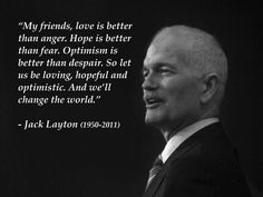 """My friends, love is better than anger. Hope is better than feel. Optimism is better than despair. So let us be loving, hopeful, and optimistic. And we'll change the world."" ― Jack Layton"