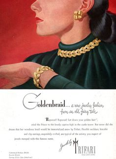 "1947 - TRIFARI - ADS Goldenbraid ... a new Jewelry fashion formano old fairy tale- Rapunzel! Rapunzel! Let down your golden hair!"", cried the Prince to the lovely captive high in the castle tower. But never did she dream that her wondrous braid would be immortalized anew by Trifari. Flexible necklace, bracelet and clip earrings, exquisitely crafted, are typical of the artistry you expect of jewels stamped with this famous name. Jewels by TRIFARI design patents pending."