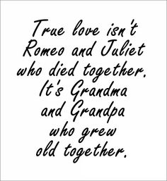 Love Quotes : QUOTATION – Image : Quotes Of the day – Description True love isn`t Romeo and Juliet who died together. It`s Grandma and Grandpa who grew old together. Sharing is Power – Don't forget to share this quote ! Best Love Quotes, Real Quotes, Love Quotes For Him, Quotes To Live By, Top Quotes, Love Isnt Real, I Love My Hubby, True Love, Cool Words