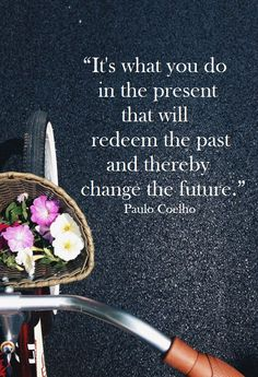 """It's what you do in the present that will redeem the past and thereby change the future."" - Paolo Coelho {Elan quotes} #alwaysinspire #inspiration #quote"