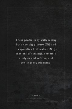 INTJ Thoughts Tumblr 167 - Their proficiency with seeing both the big picture (Ni) and its specifics (Te) makes INTJs masters of strategy, systemic analysis and reform, and contingency planning. - fact by - personalityjunkie
