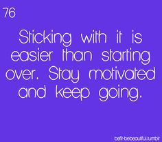 Sticking with it is easier than starting over. Stay motivated and keep going. http://www.ilikerunning.com #running #workout #quotes
