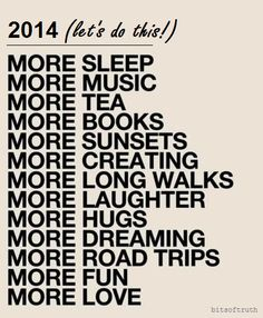 2014~ MORE: sleep, music, tea, books, sunsets, creating, long walks, laughter, hugs, dreaming, road trips, fun & LOVE.