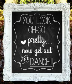 Wedding Chalkboard Sign - You Look Oh-So pretty...Now get out and DANCE - should make something like this for the kids bathroom by the mirror :)