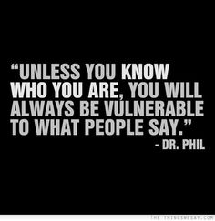 """Unless you know who you are you will always be vulnerable to what people say."" - Dr. Phil ... AWESOME website for everyday motivation."