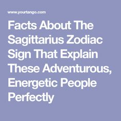 Facts About The Sagittarius Zodiac Sign That Explain These Adventurous, Energetic People Perfectly