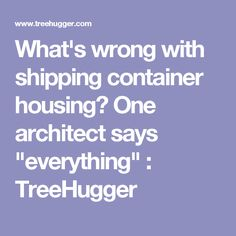 """What's wrong with shipping container housing? One architect says """"everything"""" : TreeHugger"""