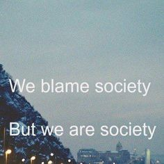 """We keep blaming society but we are the people that raise society, no? Everytime I see a statement like, """"This is what is wrong with society"""" It makes me want to say, """"Aren't you apart of society?"""" Be the change you want to see in this world."""