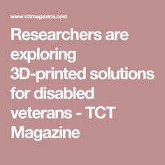 Researchers are exploring 3D-printed solutions for disabled veterans - TCT Magazine
