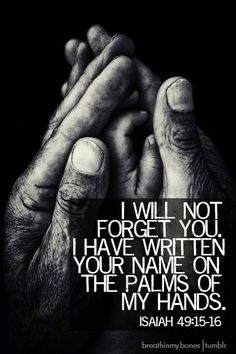 "Isaiah is my favorite scripture! Just to think my name ""Patty"" is engraved on the palms of JESUS' hands, puts me in AWE! Motivacional Quotes, Bible Quotes, Quotable Quotes, Sufi Quotes, Nature Quotes, Bible Art, Qoutes, God Is Good, Jesus Loves"