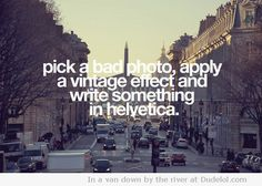 pick a bad photo, apply a vintage effect and write something in helvetica