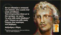 Δεν με ενδιαφέρει η καταγωγή των πολιτών, ούτε η φυλή στην οποία γεννήθηκαν. Τους αντιμετωπίζω όλους με το ίδιο κριτήριο, την αρετή - Μέγας Αλέξανδρος Music Quotes, Me Quotes, Motivational Quotes, Funny Quotes, Inspirational Quotes, Colors And Emotions, Philosophical Quotes, Unique Quotes, Alexander The Great