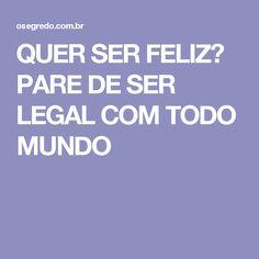 QUER SER FELIZ? PARE DE SER LEGAL COM TODO MUNDO