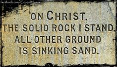 My hope is built on nothing less Than Jesus' blood and righteousness; I dare not trust the sweetest frame, But wholly lean on Jesus' name. On Christ, the solid Rock, I stand; All other ground is sinking sand, All other ground is sinking sand.