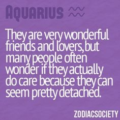 Aquarious..... We do care though. Sometimes to much for our own good.