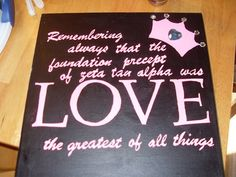 Remembering always that the foundation precept to Zeta Tau Alpha was LOVE...the greatest of all things