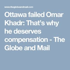 The government of Canada is wise to apologize and compensate Omar Khadr because their actions and omissions were morally wrong and reprehensible Government Of Canada, Political System, Ottawa, Social Justice, Fails, Globe, How To Become, Politics, Speech Balloon