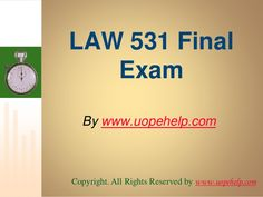 Confused and depressed about which tutorials to choose? Here is the tip. Try us and we guarantee that you will not have to look any further. We provide various homework help that you will find easy to understand. http://www.UopeHelp.com/ also provide LAW 531 Final Exam Latest UOP Tutorials, Entire course questions with answers and law, finance, economics and accounting homework help, discussion questions, Homework Assignment etc. Join us to be straight 'A' student.