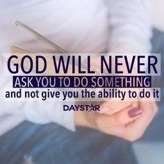 God will never ask you to do something and not give you the ability to do it. [Daystar.com]