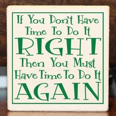 My dad ALWAYS said this to me.  So...do it right the first time and you won't have to do it again!