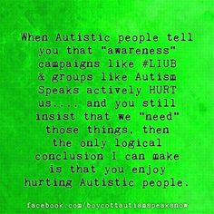 """When Autistic people tell you that """"awareness"""" campaigns like #LIUB and groups like Autism Speaks actively HURT us....and you still insist that we """"need"""" those things, then the only logical conclusion I can make is that you enjoy hurting Autistic people."""