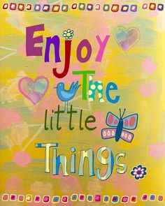 Enjoy the little things, for one day you may look back and realize they were the big things. <3  Robert Brault