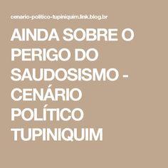 AINDA SOBRE O PERIGO DO SAUDOSISMO - CENÁRIO POLÍTICO TUPINIQUIM