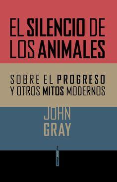 NOVEMBRE-2015. John Gray. El silencio de los animales. Sobre el progreso y otros mitos modernos. 008 GRA