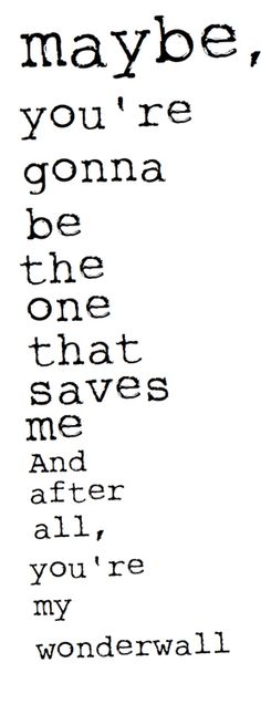 Love quotes for him Image Description Oasis: Wonderwall - 'Maybe, you're gonna be the one that saves me. And after all, you're my wonderwall. Song Lyric Quotes, Music Lyrics, Music Quotes, Quotes Quotes, Qoutes, Love Song Quotes, Lyric Art, Film Quotes, Wisdom Quotes
