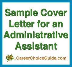 Cover letter sample for an administrative assistant at http://www.careerchoiceguide.com/cover-letter-sample.html