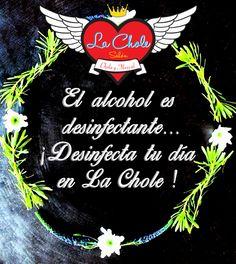 El alcohol es desinfectante... ¡ Desinfecta tu día en La Chole !