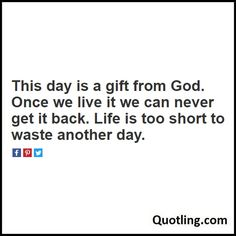 This day is a gift from God. Once we live it we can never get it back. Life is too short to waste another day - Joel Osteen Quote