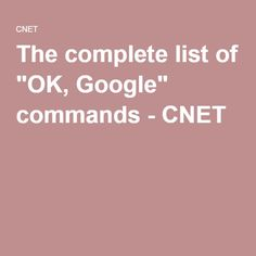 "The complete list of ""OK, Google"" commands - CNET"