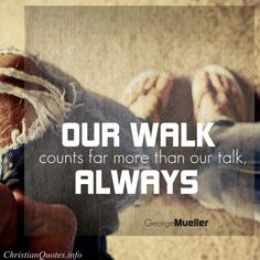 George Mueller Quote - Walk the Walk |  For more Christian and inspirational quotes, visit www.ChristianQuotes.info #Christianquotes