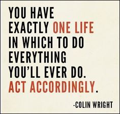You have exactly one life in which to do everything you'll ever do. Act accordingly. - Colin Wright