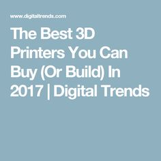 The Best 3D Printers You Can Buy (Or Build) In 2017   Digital Trends