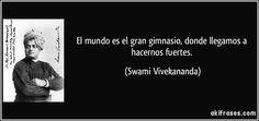 El mundo es el gran gimnasio, donde llegamos a hacernos fuertes. (Swami Vivekananda)