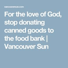 For the love of God, stop donating canned goods to the food bank | Vancouver Sun