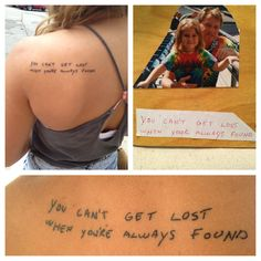 """My father made a book for me as a child with the lyrics to the song Lullaby by The Grateful Dead. Two pieces of wood, hand written lyrics, glued pictures of us together, and tied ribbons to bind the book.      He passed away when I was in 8th grade.    This is a tattoo, in his handwriting, of his favorite lyric of his favorite song written for his favorite girl.       """"You can't get lost when you're always found"""""""
