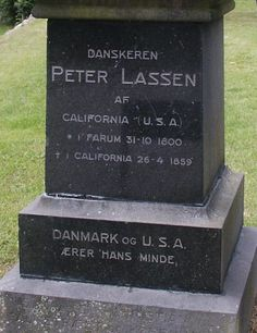 Peter Lassen - Pioneer. He was born in the small village town of Farum, Denmark. A blacksmith by trade, he was one of the early settlers and explorers of northern California. He immigrated to the eastern United States in 1830, before arriving in the Oregon Territory in 1839. He helped establish the town of Benton City, California, working as a surveyor and serving as President of the Nataqua Territority.