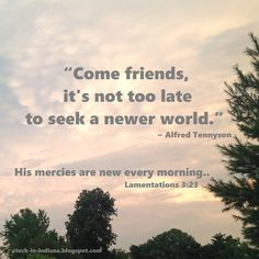 """Come friends, it's not too late to seek a newer world."" ~ Alfred Tennyson #quote ""His mercies are new every morning..."" Lamentations 3:23"