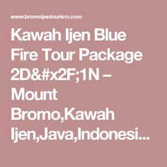 Kawah Ijen Blue Fire Tour Package 2D/1N – Mount Bromo,Kawah Ijen,Java,Indonesia Tour Information