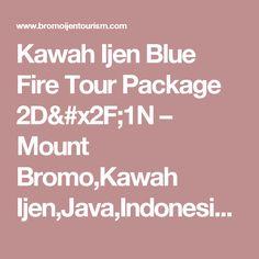 Kawah Ijen Blue Fire Tour Package 2D/1N – Mount Bromo,Kawah Ijen,Java,Indonesia Tour Information